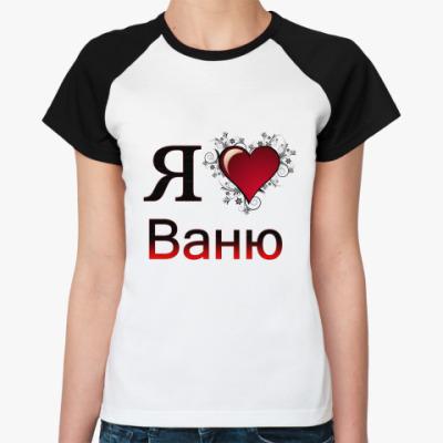 Женская футболка реглан  я люблю Ваню