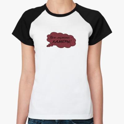 Женская футболка реглан Все мужики - ламеры!