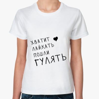 Классическая футболка Хватит лайкать пошли гулять
