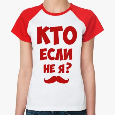 Женская футболка реглан Кто если не я?