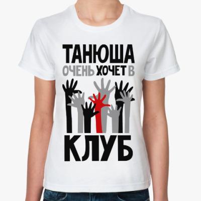 Классическая футболка Танюша очень хочет в клуб
