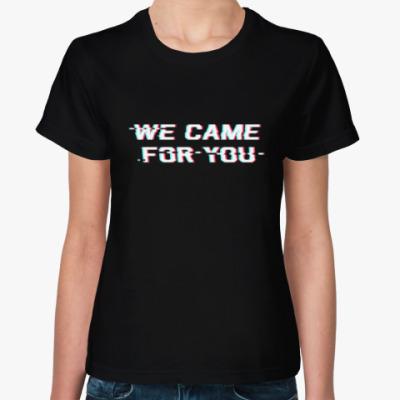 Женская футболка Мы пришли за тобой