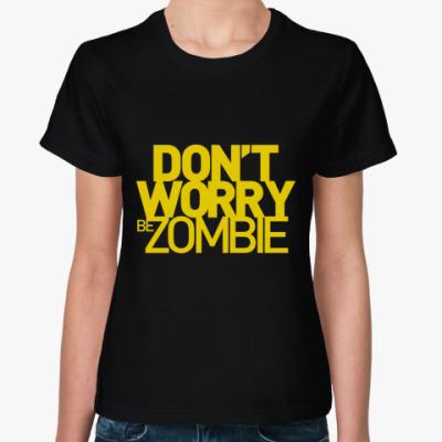 Женская футболка Dont worry be zombie!