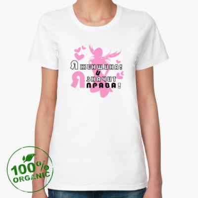 Женская футболка из органик-хлопка ЖЕНЩИНА, И ЗНАЧИТ Я ПРАВА