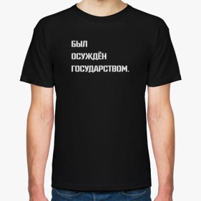 Футболка БЫЛ ОСУЖДЁН ГОСУДАРСТВОМ