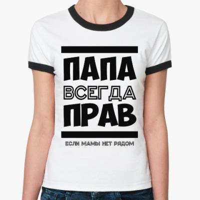 Женская футболка Ringer-T Папа всегда Прав!