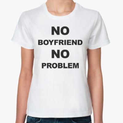 Классическая футболка No boyfriend No problem