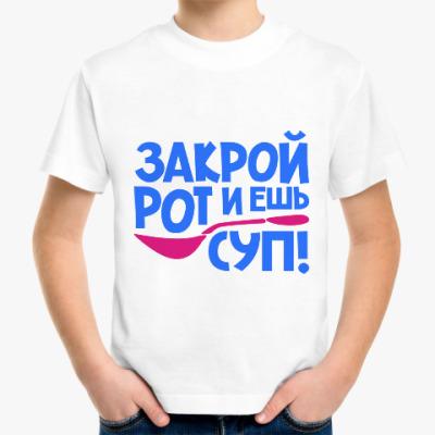 Детская футболка Закрой рот и ешь суп!