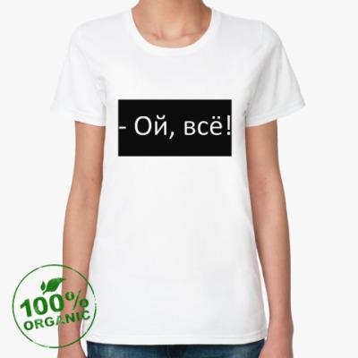 Женская футболка из органик-хлопка Ой,всё!