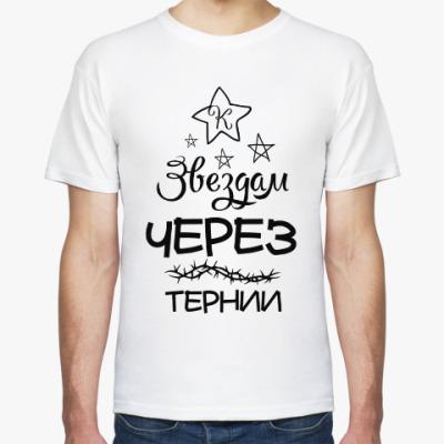 Футболка Через тернии к Звездам!