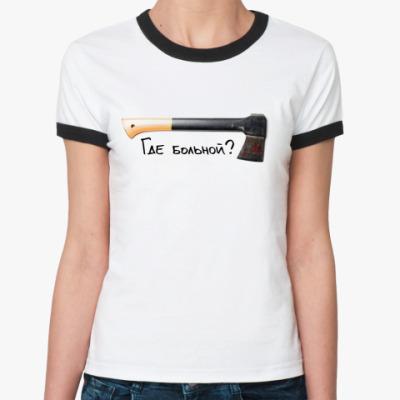 Женская футболка Ringer-T Где больной?