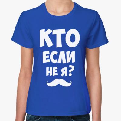 Женская футболка Кто если не я?