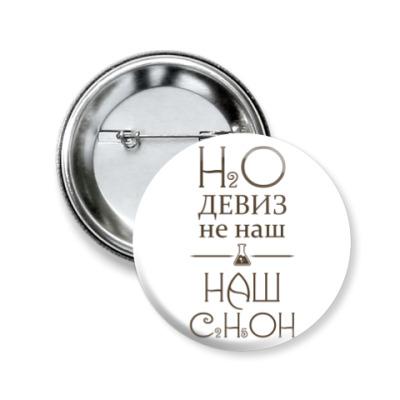 Значок 50мм H2O девиз не наш, наш - C2H5OH