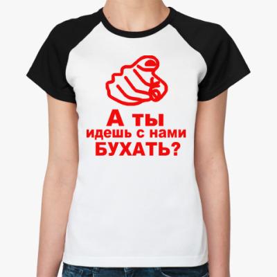 Женская футболка реглан а ты идешь с нами бухать?