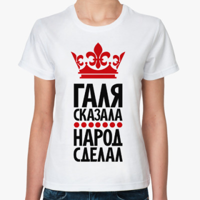 Классическая футболка Галя сказала, народ сделал