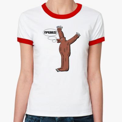 Женская футболка Ringer-T ПРЕВЕД МЕДВЕД!