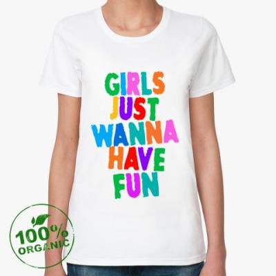 Женская футболка из органик-хлопка Girls Just Wanna Have Fun
