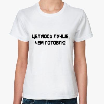 Классическая футболка Целуюсь лучше, чем готовлю!