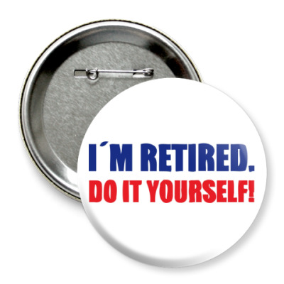 Значок 75мм  I'm retired. Do it yourself!