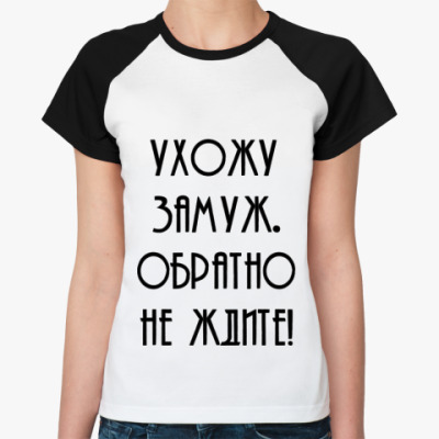 Женская футболка реглан Ухожу замуж. Обратно не ждите!