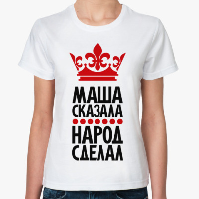 Классическая футболка Маша сказала, народ сделал