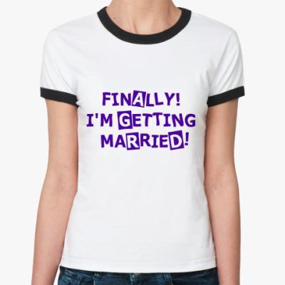 Женская футболка Ringer-T Finally! I'm getting married!