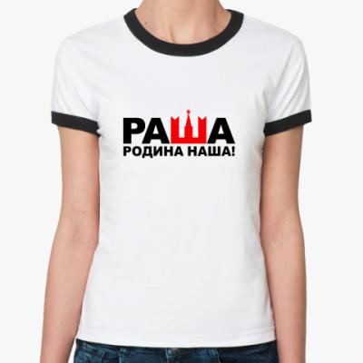Женская футболка Ringer-T РАША-РОДИНА НАША