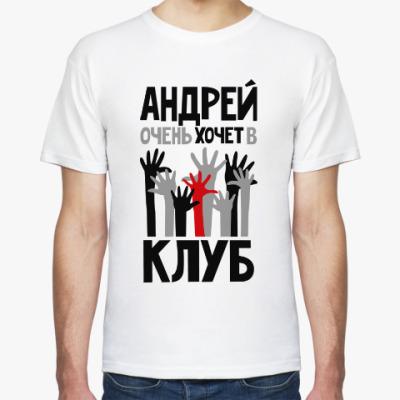 Футболка Андрей очень хочет в клуб