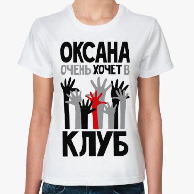 Классическая футболка Оксана очень хочет в клуб