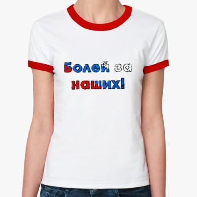 Женская футболка Ringer-T Болей за наших