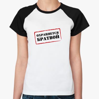 Женская футболка реглан ОХРАНЯЕТСЯ БРАТВОЙ