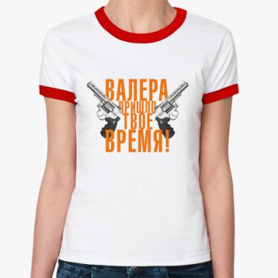 Женская футболка Ringer-T Валера, пришло твое время!