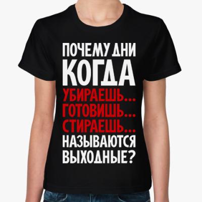 Женская футболка Почему дни называются выходными