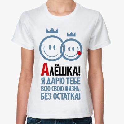 Классическая футболка Алёшка, я дарю тебе