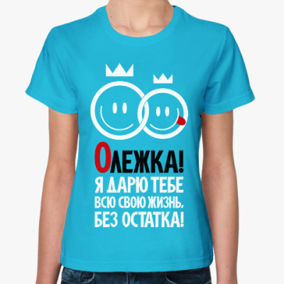 Женская футболка Олежка, я дарю тебе