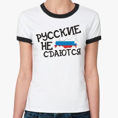 Женская футболка Ringer-T русские не сдаются