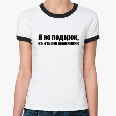 Женская футболка Ringer-T не подарок