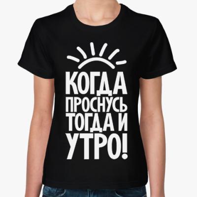 Женская футболка Когда проснусь, тогда и утро!