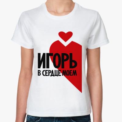 Классическая футболка Игорь в моем сердце