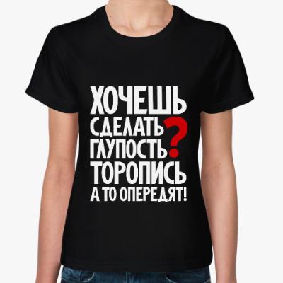 Женская футболка Хочешь сделать глупость?
