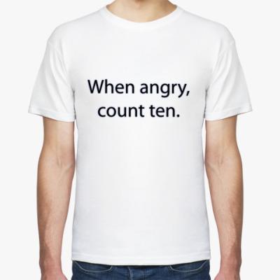 Футболка Когда сердишься, считай до десяти