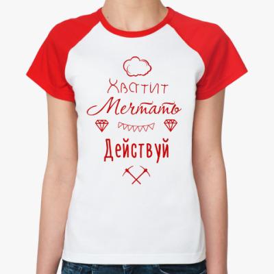 Женская футболка реглан Хватит Мечтать, Действуй!