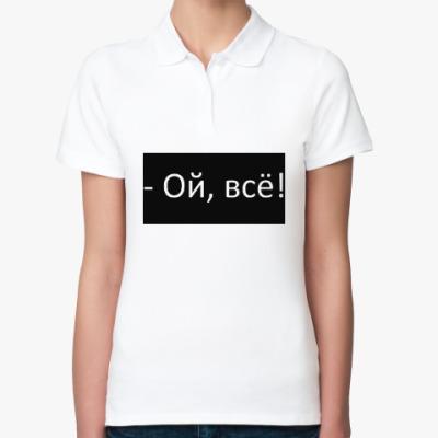 Женская рубашка поло Ой, всё!