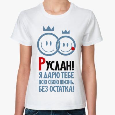 Классическая футболка Руслан, я дарю тебе