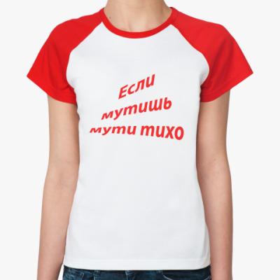 Женская футболка реглан если мутишь мути тихо