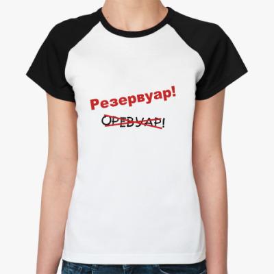 Женская футболка реглан Резервуар!