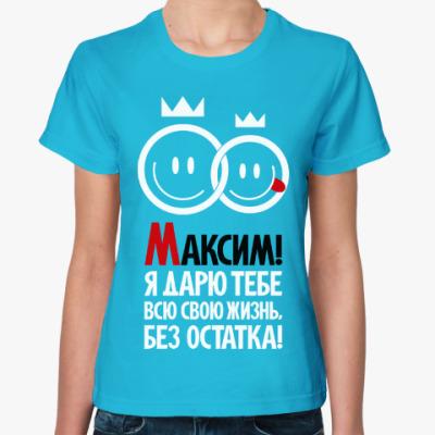 Женская футболка Максим, я дарю тебе