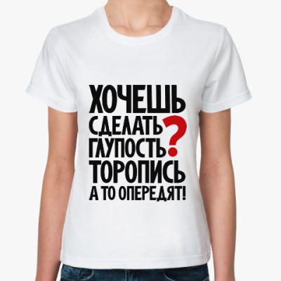 Классическая футболка Хочешь сделать глупость?