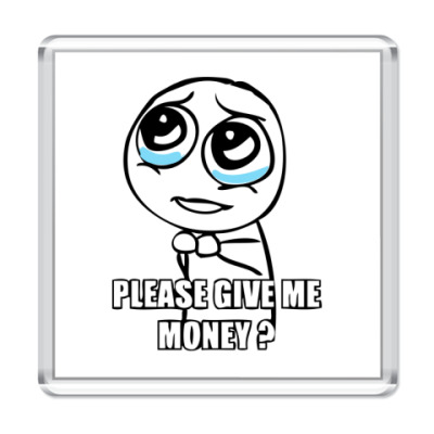 Please give me money?