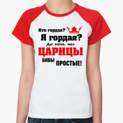Женская футболка реглан Мы, ЦАРИЦЫ бабы простые...